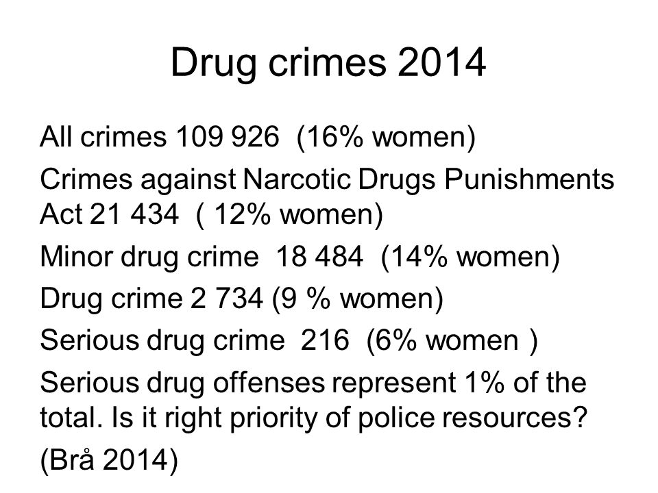 Drug crimes 2014 All crimes 109 926 (16% women) Crimes against Narcotic Drugs Punishments Act 21 434 ( 12% women) Minor drug crime 18 484 (14% women) Drug crime 2 734 (9 % women) Serious drug crime 216 (6% women ) Serious drug offenses represent 1% of the total.