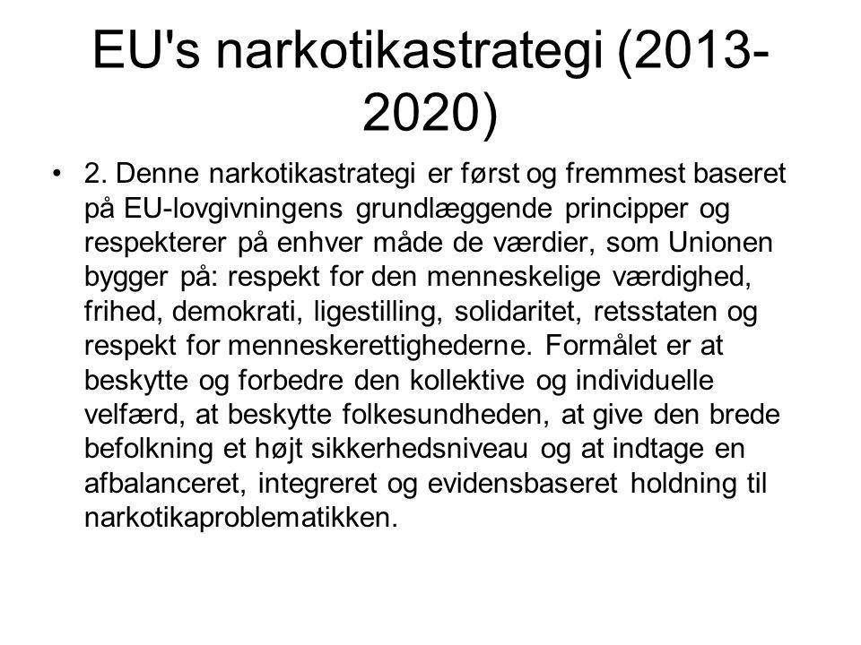 EU's narkotikastrategi (2013- 2020) 2. Denne narkotikastrategi er først og fremmest baseret på EU-lovgivningens grundlæggende principper og respektere