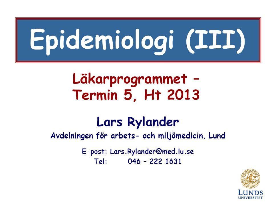Läkarprogrammet – Termin 5, Ht 2013 Lars Rylander Avdelningen för arbets- och miljömedicin, Lund E-post: Lars.Rylander@med.lu.se Tel: 046 – 222 1631 Epidemiologi (III)