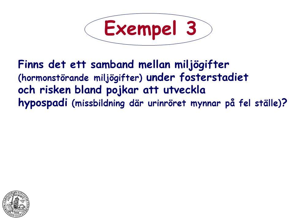 Exempel 3 Finns det ett samband mellan miljögifter (hormonstörande miljögifter) under fosterstadiet och risken bland pojkar att utveckla hypospadi (missbildning där urinröret mynnar på fel ställe) ?