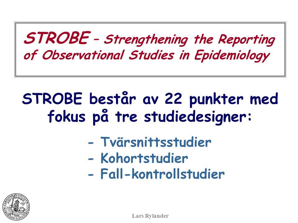STROBE – Strengthening the Reporting of Observational Studies in Epidemiology STROBE består av 22 punkter med fokus på tre studiedesigner: - Tvärsnittsstudier - Kohortstudier - Fall-kontrollstudier Lars Rylander