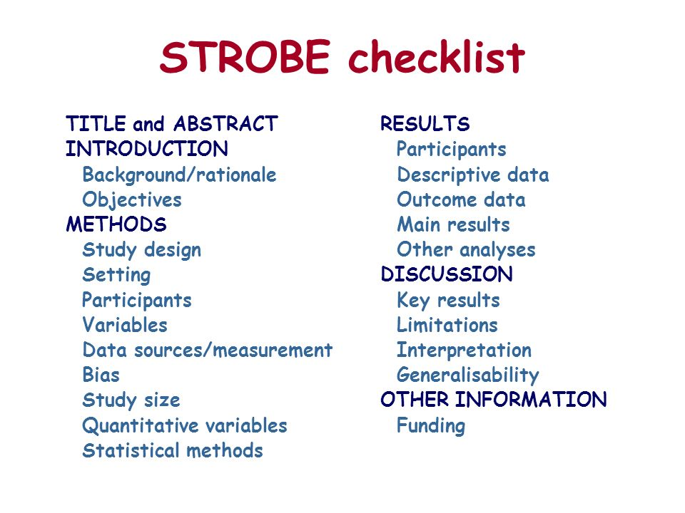 STROBE checklist TITLE and ABSTRACT INTRODUCTION Background/rationale Objectives METHODS Study design Setting Participants Variables Data sources/measurement Bias Study size Quantitative variables Statistical methods RESULTS Participants Descriptive data Outcome data Main results Other analyses DISCUSSION Key results Limitations Interpretation Generalisability OTHER INFORMATION Funding
