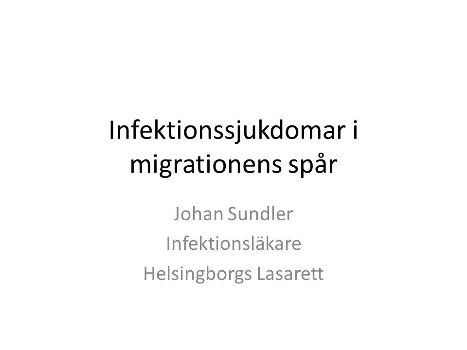 Infektionssjukdomar i migrationens spår Johan Sundler Infektionsläkare Helsingborgs Lasarett
