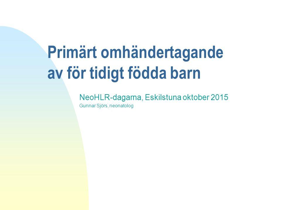 Primärt omhändertagande av för tidigt födda barn NeoHLR-dagarna, Eskilstuna oktober 2015 Gunnar Sjörs, neonatolog