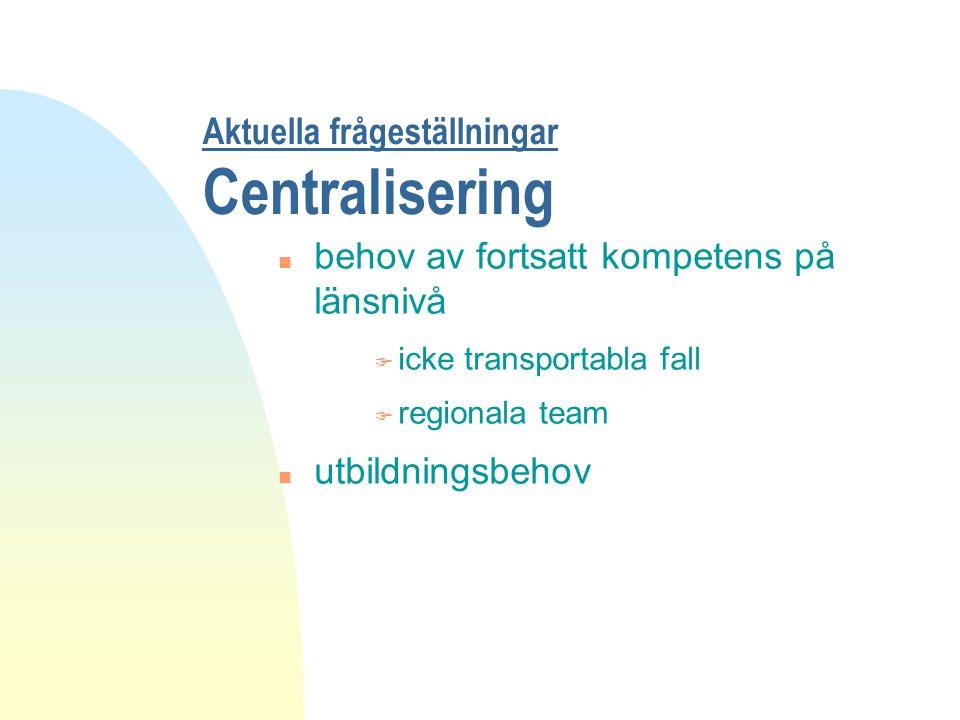 Aktuella frågeställningar Centralisering n behov av fortsatt kompetens på länsnivå F icke transportabla fall F regionala team n utbildningsbehov