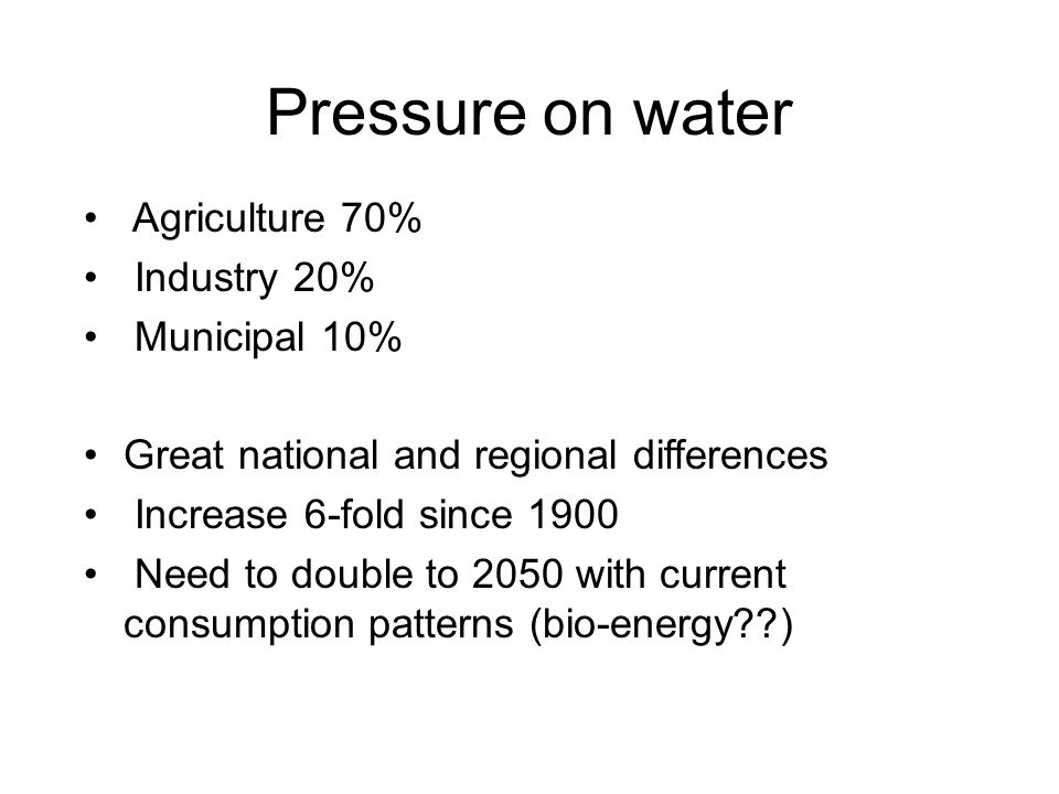 Pressure on water Agriculture 70% Industry 20% Municipal 10% Great national and regional differences Increase 6-fold since 1900 Need to double to 2050 with current consumption patterns (bio-energy??)
