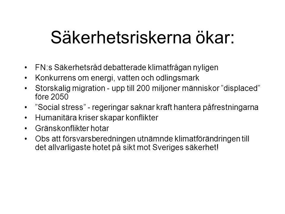 Säkerhetsriskerna ökar: FN:s Säkerhetsråd debatterade klimatfrågan nyligen Konkurrens om energi, vatten och odlingsmark Storskalig migration - upp till 200 miljoner människor displaced före 2050 Social stress - regeringar saknar kraft hantera påfrestningarna Humanitära kriser skapar konflikter Gränskonflikter hotar Obs att försvarsberedningen utnämnde klimatförändringen till det allvarligaste hotet på sikt mot Sveriges säkerhet!