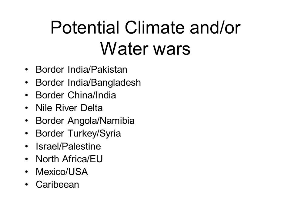 Potential Climate and/or Water wars Border India/Pakistan Border India/Bangladesh Border China/India Nile River Delta Border Angola/Namibia Border Turkey/Syria Israel/Palestine North Africa/EU Mexico/USA Caribeean