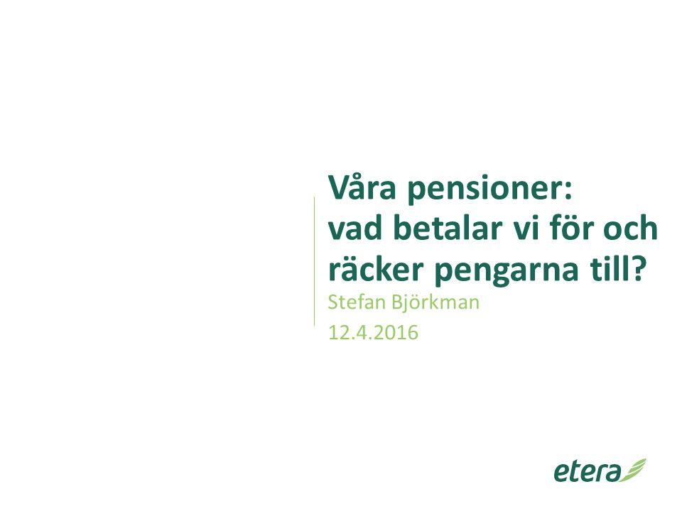 Våra pensioner: vad betalar vi för och räcker pengarna till? Stefan Björkman 12.4.2016 1