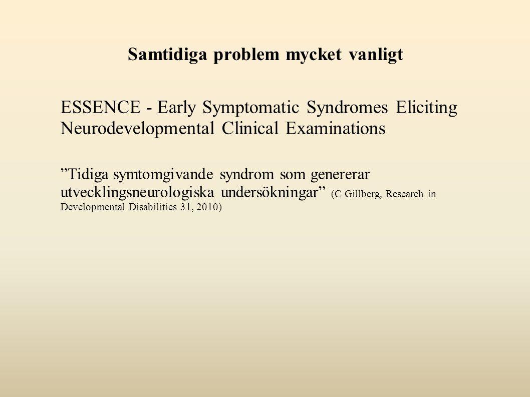 Samtidiga problem mycket vanligt ESSENCE - Early Symptomatic Syndromes Eliciting Neurodevelopmental Clinical Examinations Tidiga symtomgivande syndrom som genererar utvecklingsneurologiska undersökningar (C Gillberg, Research in Developmental Disabilities 31, 2010)