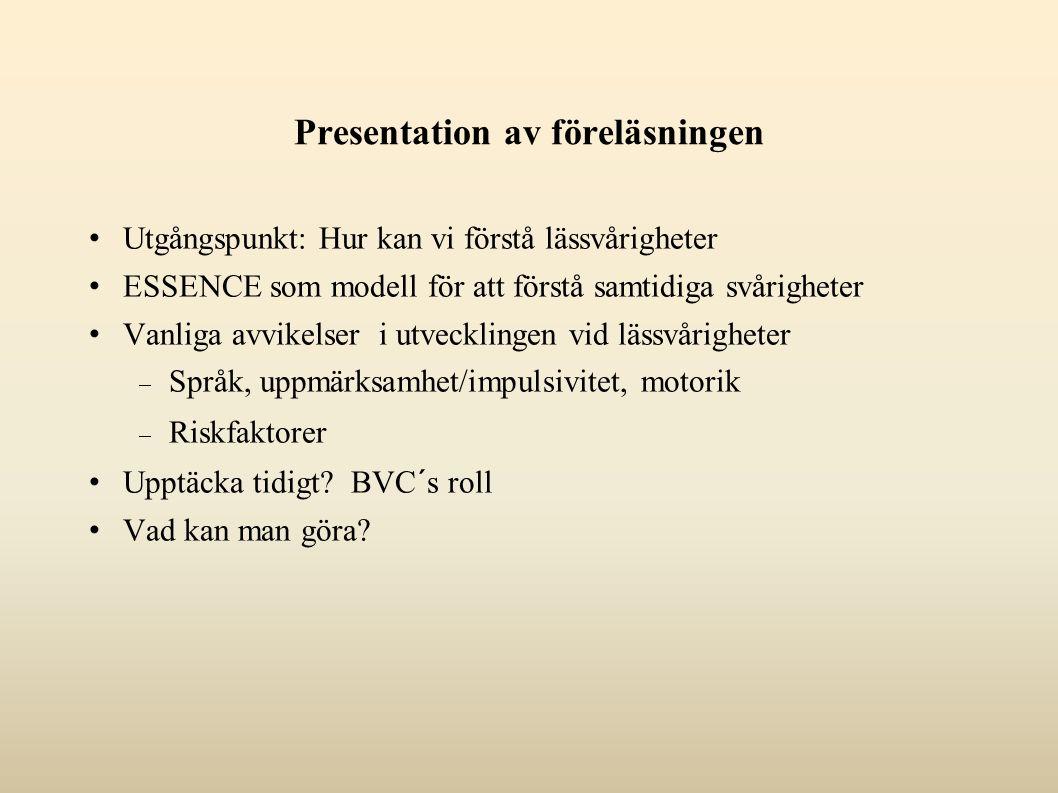 Presentation av föreläsningen Utgångspunkt: Hur kan vi förstå lässvårigheter ESSENCE som modell för att förstå samtidiga svårigheter Vanliga avvikelser i utvecklingen vid lässvårigheter  Språk, uppmärksamhet/impulsivitet, motorik  Riskfaktorer Upptäcka tidigt.