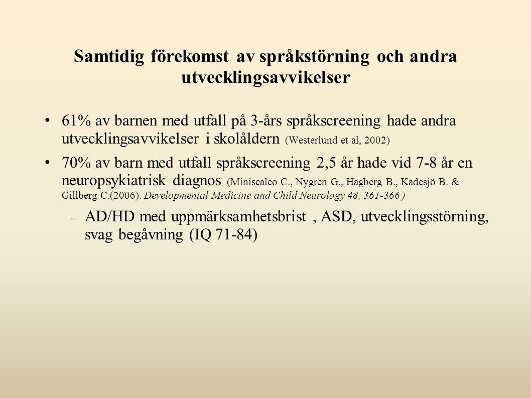 Samtidig förekomst av språkstörning och andra utvecklingsavvikelser 61% av barnen med utfall på 3-års språkscreening hade andra utvecklingsavvikelser i skolåldern (Westerlund et al, 2002) 70% av barn med utfall språkscreening 2,5 år hade vid 7-8 år en neuropsykiatrisk diagnos (Miniscalco C., Nygren G., Hagberg B., Kadesjö B.