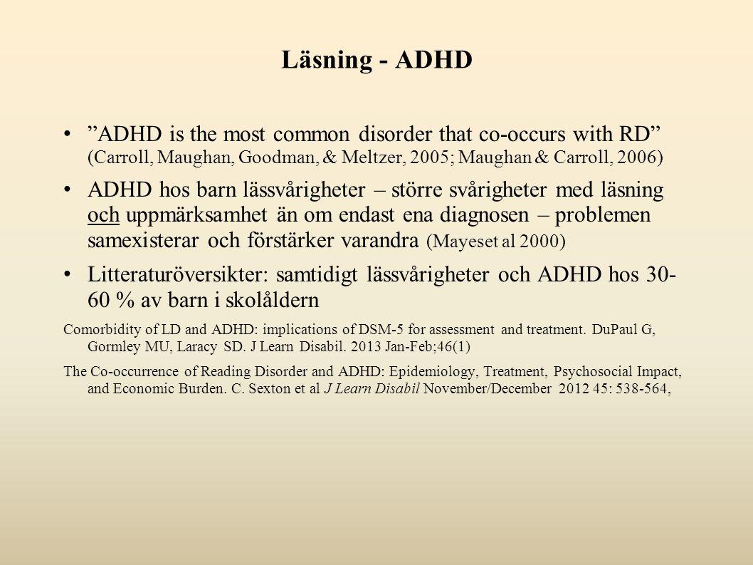 Läsning - ADHD ADHD is the most common disorder that co-occurs with RD (Carroll, Maughan, Goodman, & Meltzer, 2005; Maughan & Carroll, 2006) ADHD hos barn lässvårigheter – större svårigheter med läsning och uppmärksamhet än om endast ena diagnosen – problemen samexisterar och förstärker varandra (Mayeset al 2000) Litteraturöversikter: samtidigt lässvårigheter och ADHD hos 30- 60 % av barn i skolåldern Comorbidity of LD and ADHD: implications of DSM-5 for assessment and treatment.