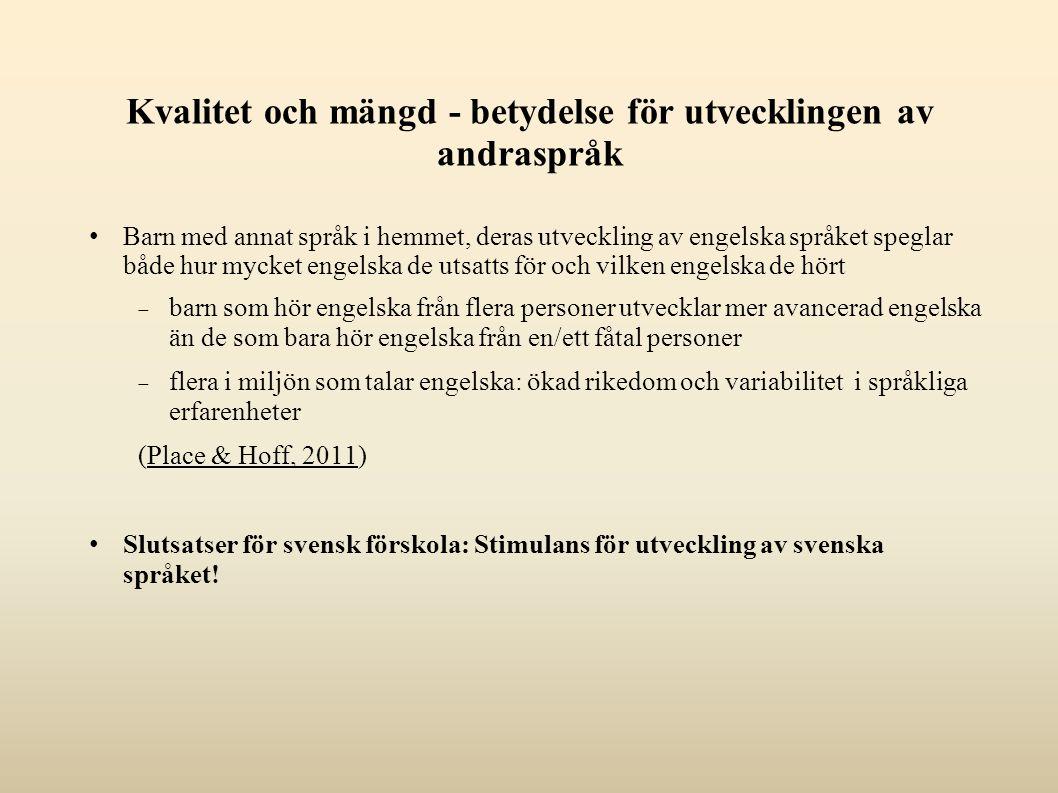 Kvalitet och mängd - betydelse för utvecklingen av andraspråk Barn med annat språk i hemmet, deras utveckling av engelska språket speglar både hur mycket engelska de utsatts för och vilken engelska de hört  barn som hör engelska från flera personer utvecklar mer avancerad engelska än de som bara hör engelska från en/ett fåtal personer  flera i miljön som talar engelska: ökad rikedom och variabilitet i språkliga erfarenheter (Place & Hoff, 2011) Slutsatser för svensk förskola: Stimulans för utveckling av svenska språket!