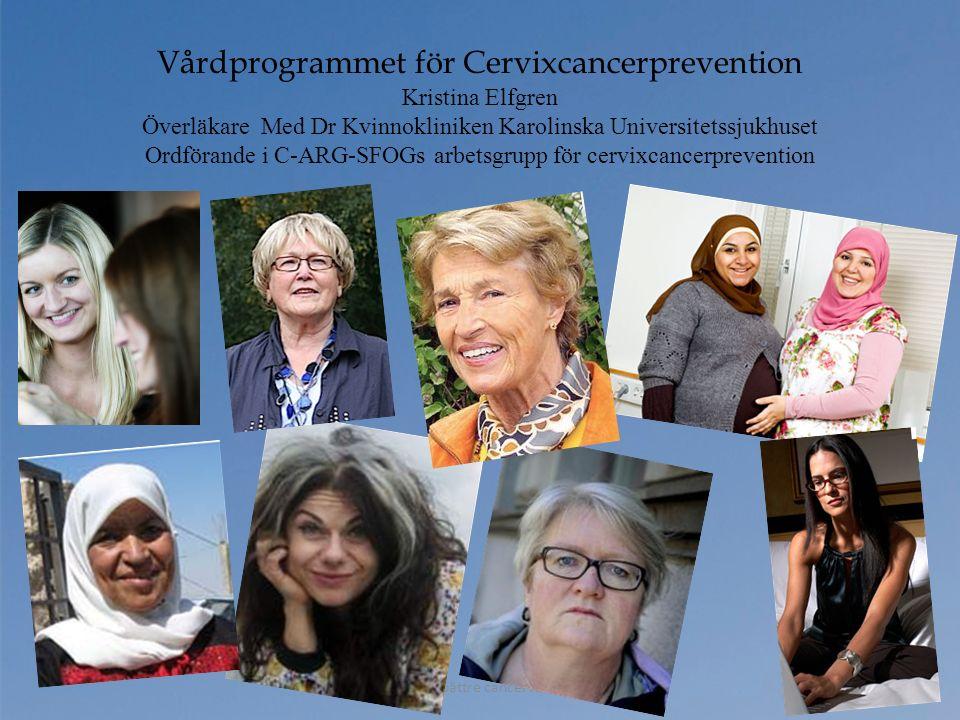 Ännu bättre cancervård Vårdprogrammet för Cervixcancerprevention Kristina Elfgren Överläkare Med Dr Kvinnokliniken Karolinska Universitetssjukhuset Or