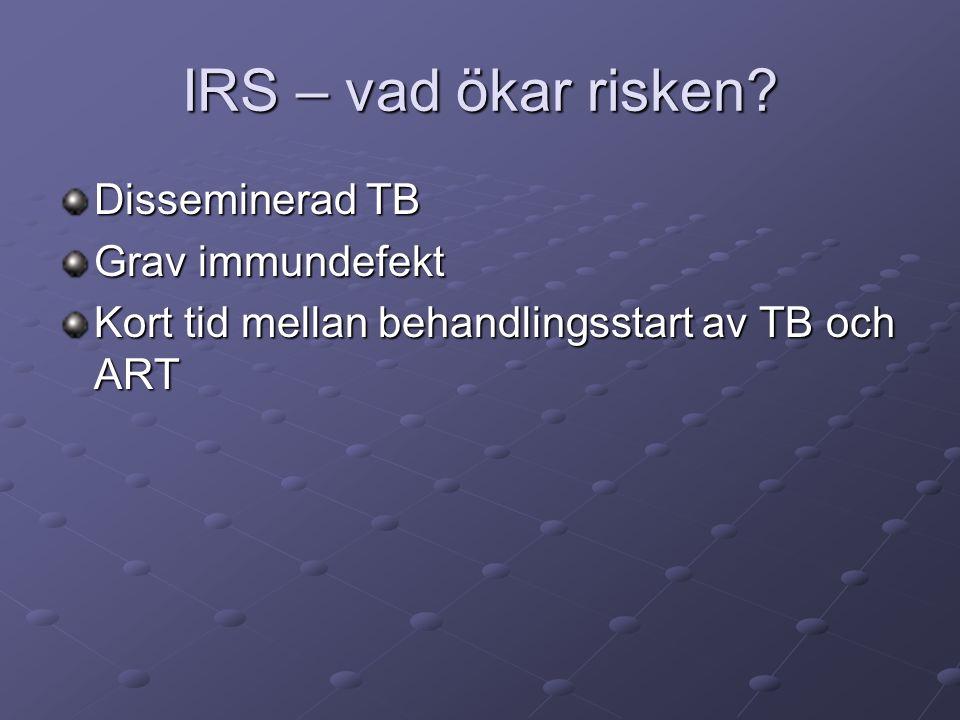 IRS – vad ökar risken? Disseminerad TB Grav immundefekt Kort tid mellan behandlingsstart av TB och ART