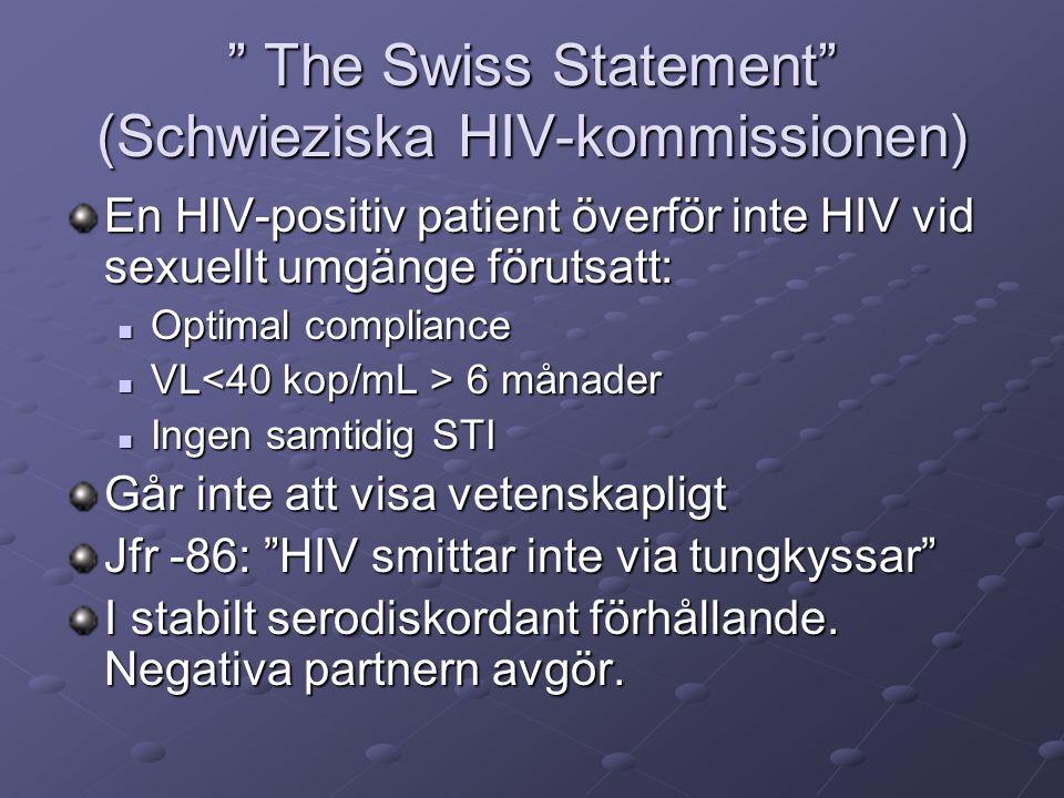 The Swiss Statement (Schwieziska HIV-kommissionen) En HIV-positiv patient överför inte HIV vid sexuellt umgänge förutsatt: Optimal compliance Optimal compliance VL 6 månader VL 6 månader Ingen samtidig STI Ingen samtidig STI Går inte att visa vetenskapligt Jfr -86: HIV smittar inte via tungkyssar I stabilt serodiskordant förhållande.