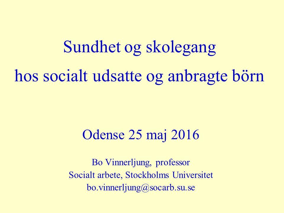 Sundhet og skolegang hos socialt udsatte og anbragte börn Odense 25 maj 2016 Bo Vinnerljung, professor Socialt arbete, Stockholms Universitet bo.vinnerljung@socarb.su.se