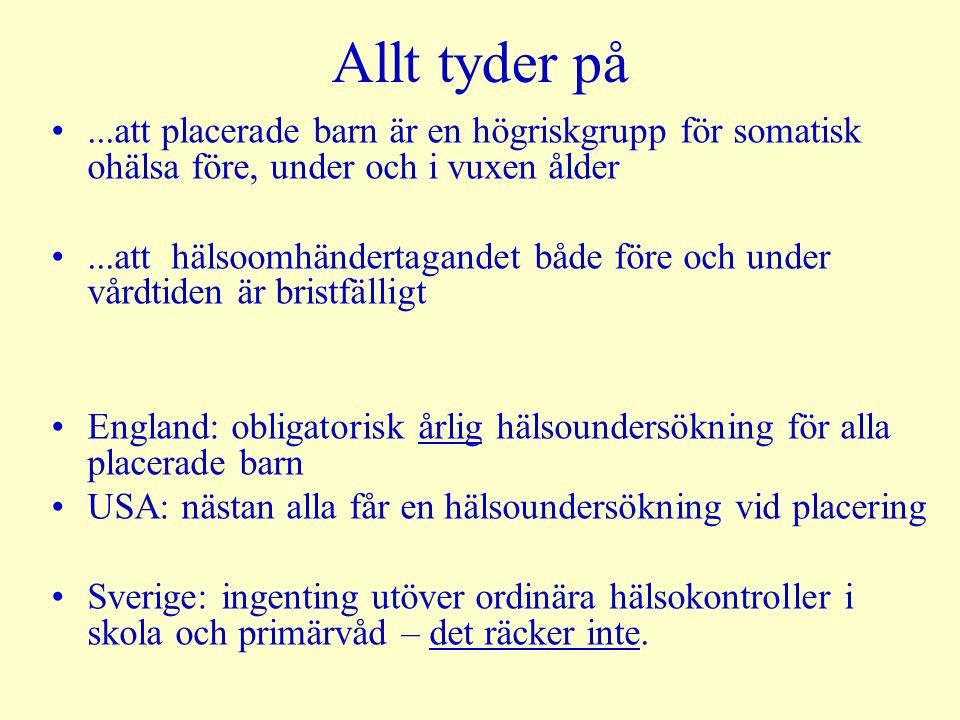 Allt tyder på...att placerade barn är en högriskgrupp för somatisk ohälsa före, under och i vuxen ålder...att hälsoomhändertagandet både före och under vårdtiden är bristfälligt England: obligatorisk årlig hälsoundersökning för alla placerade barn USA: nästan alla får en hälsoundersökning vid placering Sverige: ingenting utöver ordinära hälsokontroller i skola och primärvåd – det räcker inte.