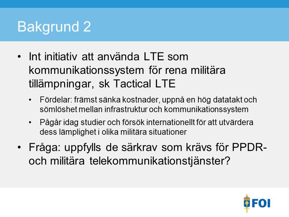 Bakgrund 2 Int initiativ att använda LTE som kommunikationssystem för rena militära tillämpningar, sk Tactical LTE Fördelar: främst sänka kostnader, uppnå en hög datatakt och sömlöshet mellan infrastruktur och kommunikationssystem Pågår idag studier och försök internationellt för att utvärdera dess lämplighet i olika militära situationer Fråga: uppfylls de särkrav som krävs för PPDR- och militära telekommunikationstjänster