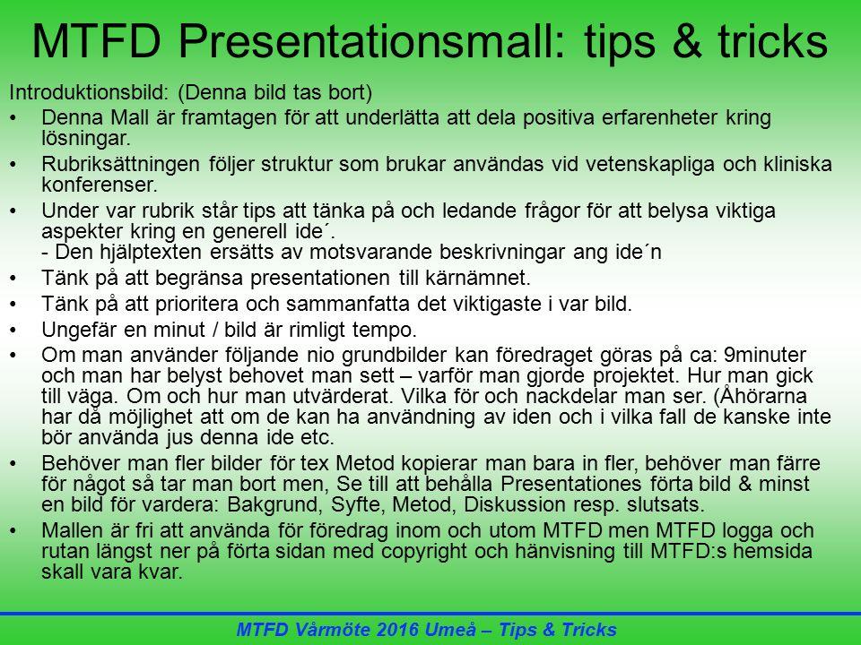 MTFD Vårmöte 2016 Umeå – Tips & Tricks MTFD Presentationsmall: tips & tricks Introduktionsbild: (Denna bild tas bort) Denna Mall är framtagen för att underlätta att dela positiva erfarenheter kring lösningar.