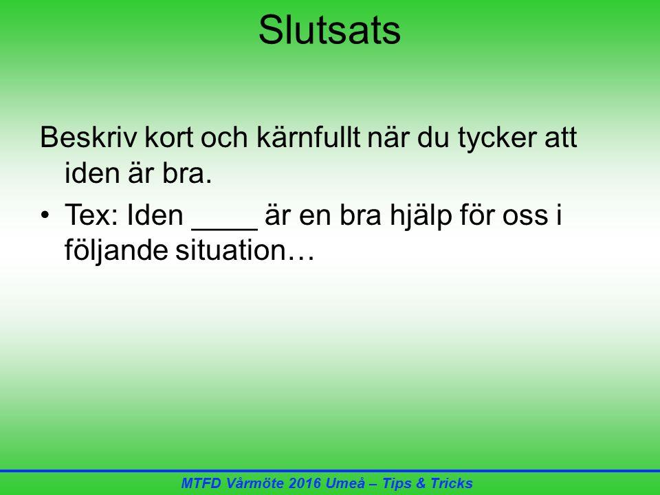 MTFD Vårmöte 2016 Umeå – Tips & Tricks Slutsats Beskriv kort och kärnfullt när du tycker att iden är bra.