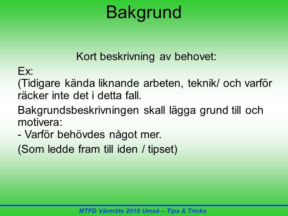 MTFD Vårmöte 2016 Umeå – Tips & Tricks Bakgrund Kort beskrivning av behovet: Ex: (Tidigare kända liknande arbeten, teknik/ och varför räcker inte det i detta fall.