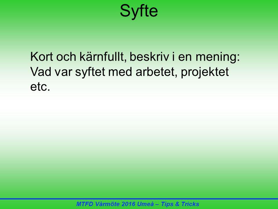 MTFD Vårmöte 2016 Umeå – Tips & Tricks Syfte Kort och kärnfullt, beskriv i en mening: Vad var syftet med arbetet, projektet etc.