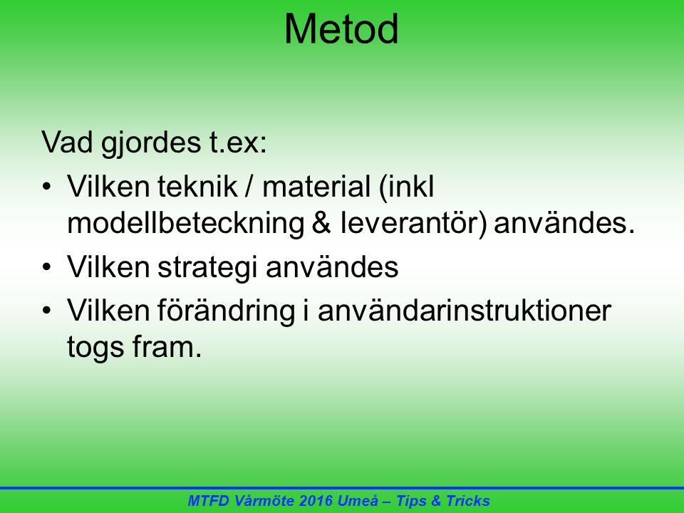 MTFD Vårmöte 2016 Umeå – Tips & Tricks Metod Vad gjordes t.ex: Vilken teknik / material (inkl modellbeteckning & leverantör) användes.