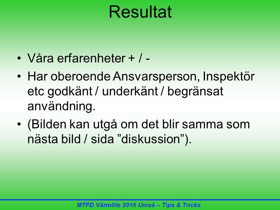MTFD Vårmöte 2016 Umeå – Tips & Tricks Resultat Våra erfarenheter + / - Har oberoende Ansvarsperson, Inspektör etc godkänt / underkänt / begränsat användning.