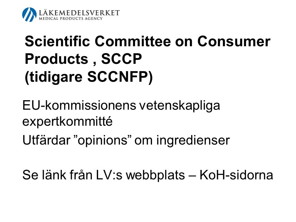 Scientific Committee on Consumer Products, SCCP (tidigare SCCNFP) EU-kommissionens vetenskapliga expertkommitté Utfärdar opinions om ingredienser Se länk från LV:s webbplats – KoH-sidorna