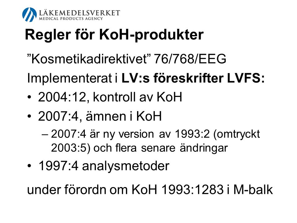 """Regler för KoH-produkter """"Kosmetikadirektivet"""" 76/768/EEG Implementerat i LV:s föreskrifter LVFS: 2004:12, kontroll av KoH 2007:4, ämnen i KoH –2–2007"""