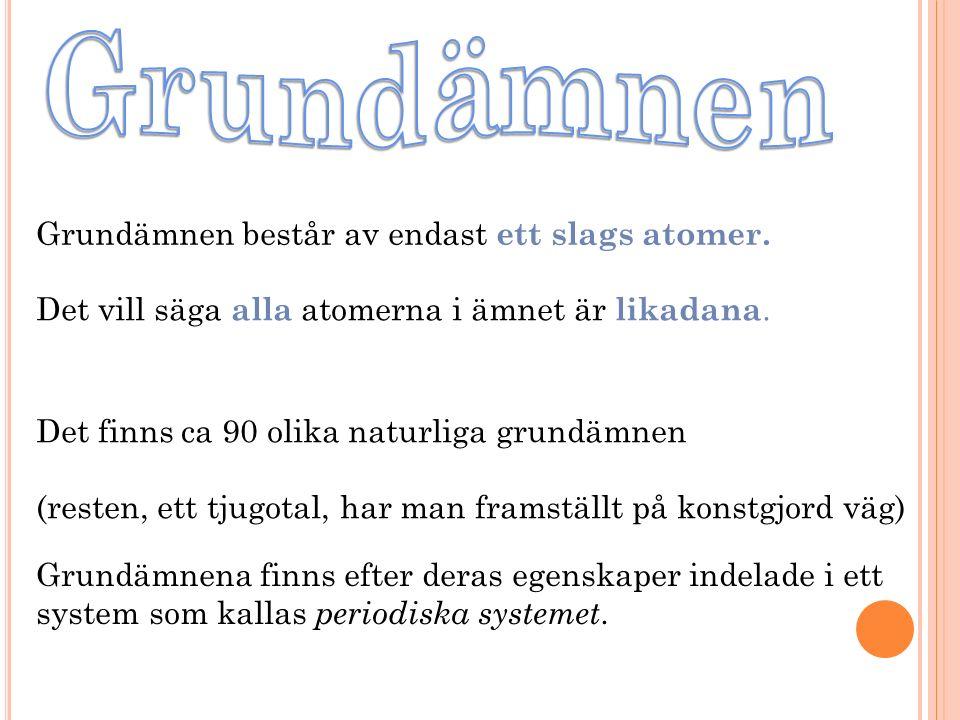 Grundämnen består av endast ett slags atomer.Det vill säga alla atomerna i ämnet är likadana.