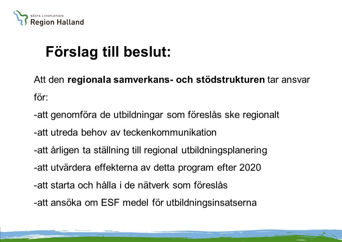 Förslag till beslut: Att den regionala samverkans- och stödstrukturen tar ansvar för: -att genomföra de utbildningar som föreslås ske regionalt -att utreda behov av teckenkommunikation -att årligen ta ställning till regional utbildningsplanering -att utvärdera effekterna av detta program efter 2020 -att starta och hålla i de nätverk som föreslås -att ansöka om ESF medel för utbildningsinsatserna