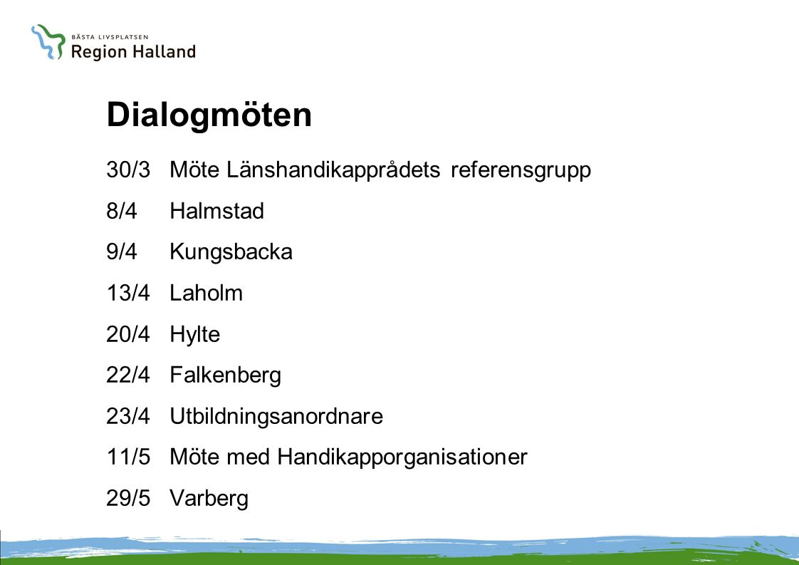 Dialogmöten 30/3 Möte Länshandikapprådets referensgrupp 8/4 Halmstad 9/4 Kungsbacka 13/4 Laholm 20/4 Hylte 22/4 Falkenberg 23/4 Utbildningsanordnare 11/5 Möte med Handikapporganisationer 29/5 Varberg
