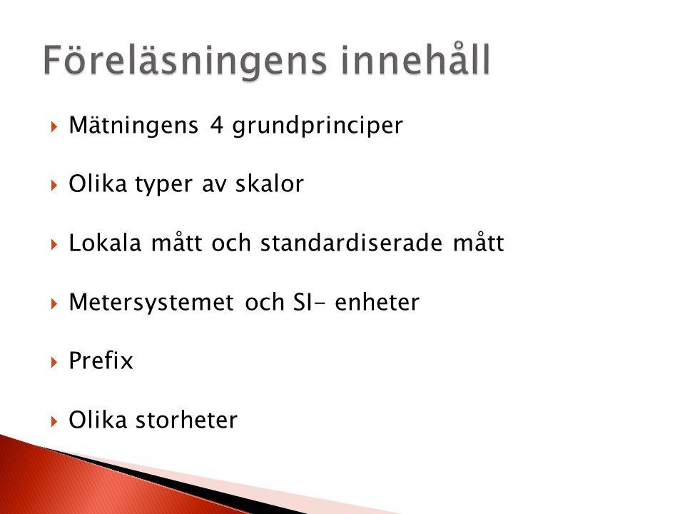  Mätningens 4 grundprinciper  Olika typer av skalor  Lokala mått och standardiserade mått  Metersystemet och SI- enheter  Prefix  Olika storheter