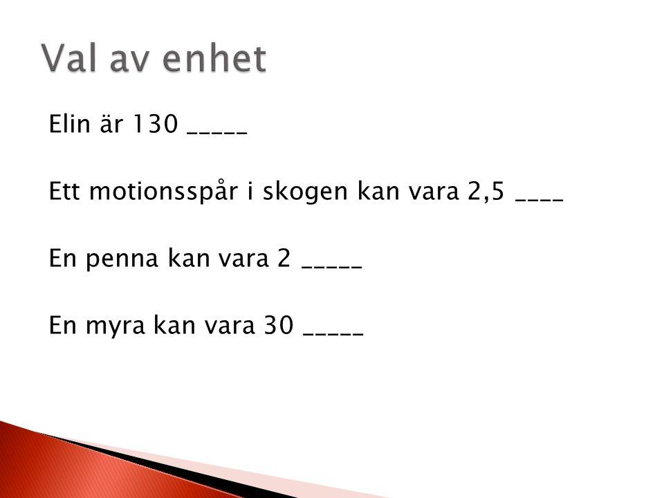 Elin är 130 _____ Ett motionsspår i skogen kan vara 2,5 ____ En penna kan vara 2 _____ En myra kan vara 30 _____