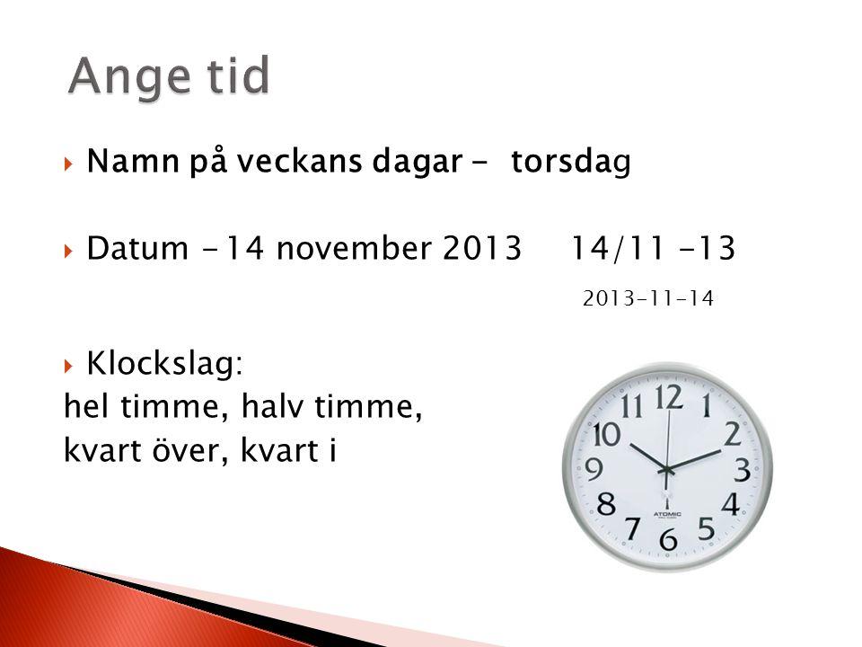  Namn på veckans dagar - torsdag  Datum -14 november 201314/11 -13  Klockslag: hel timme, halv timme, kvart över, kvart i 2013-11-14