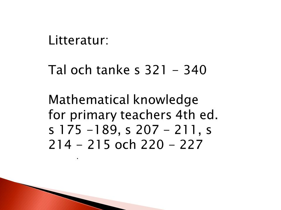 Litteratur: Tal och tanke s 321 - 340 Mathematical knowledge for primary teachers 4th ed. s 175 -189, s 207 - 211, s 214 - 215 och 220 - 227.