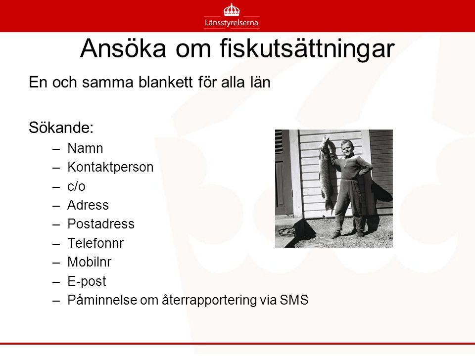 Ansöka om fiskutsättningar En och samma blankett för alla län Sökande: –Namn –Kontaktperson –c/o –Adress –Postadress –Telefonnr –Mobilnr –E-post –Påminnelse om återrapportering via SMS