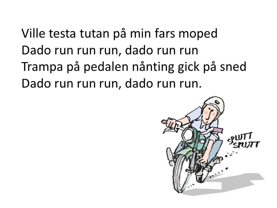 Ville testa tutan på min fars moped Dado run run run, dado run run Trampa på pedalen nånting gick på sned Dado run run run, dado run run.