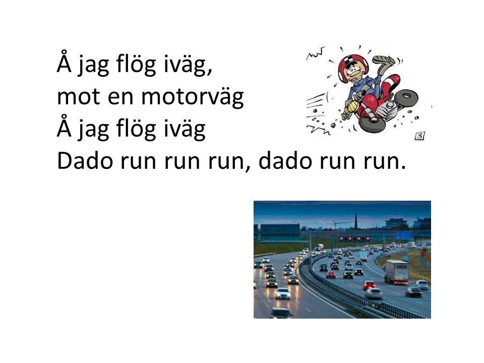 Å jag flög iväg, mot en motorväg Å jag flög iväg Dado run run run, dado run run.