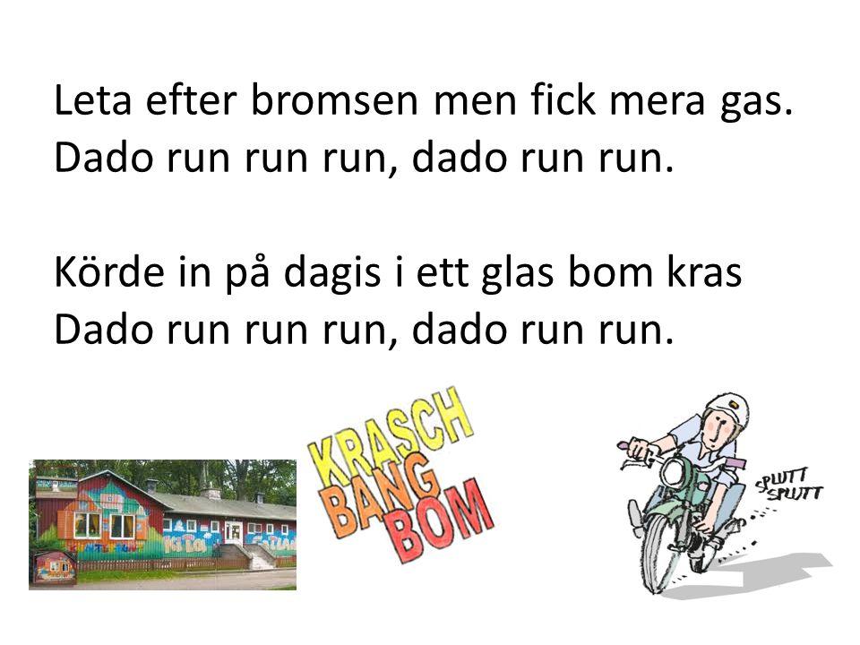 Leta efter bromsen men fick mera gas. Dado run run run, dado run run. Körde in på dagis i ett glas bom kras Dado run run run, dado run run.