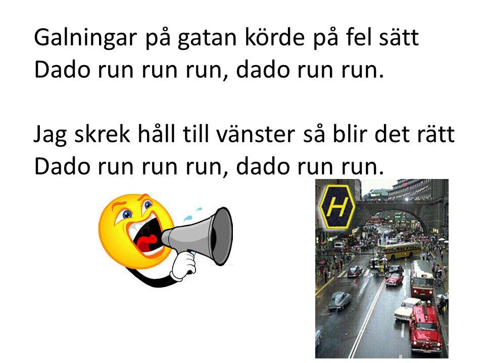 Galningar på gatan körde på fel sätt Dado run run run, dado run run. Jag skrek håll till vänster så blir det rätt Dado run run run, dado run run.