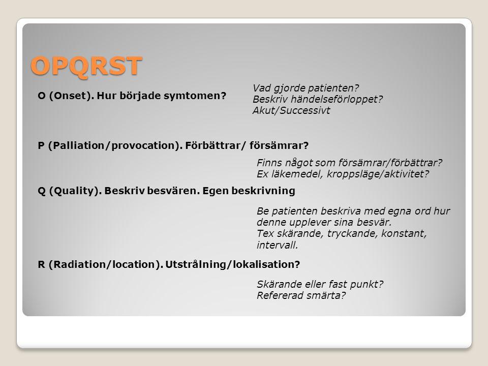 OPQRST O (Onset). Hur började symtomen? P (Palliation/provocation). Förbättrar/ försämrar? Q (Quality). Beskriv besvären. Egen beskrivning Vad gjorde