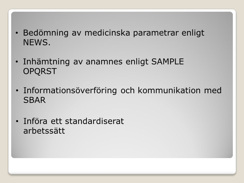 Bedömning av medicinska parametrar enligt NEWS. Inhämtning av anamnes enligt SAMPLE OPQRST Informationsöverföring och kommunikation med SBAR Införa et