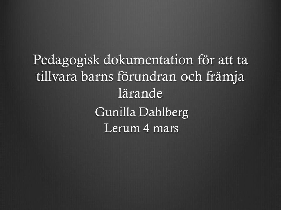 Pedagogisk dokumentation för att ta tillvara barns förundran och främja lärande Gunilla Dahlberg Lerum 4 mars