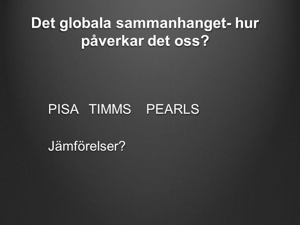 Det globala sammanhanget- hur påverkar det oss PISA TIMMS PEARLS Jämförelser
