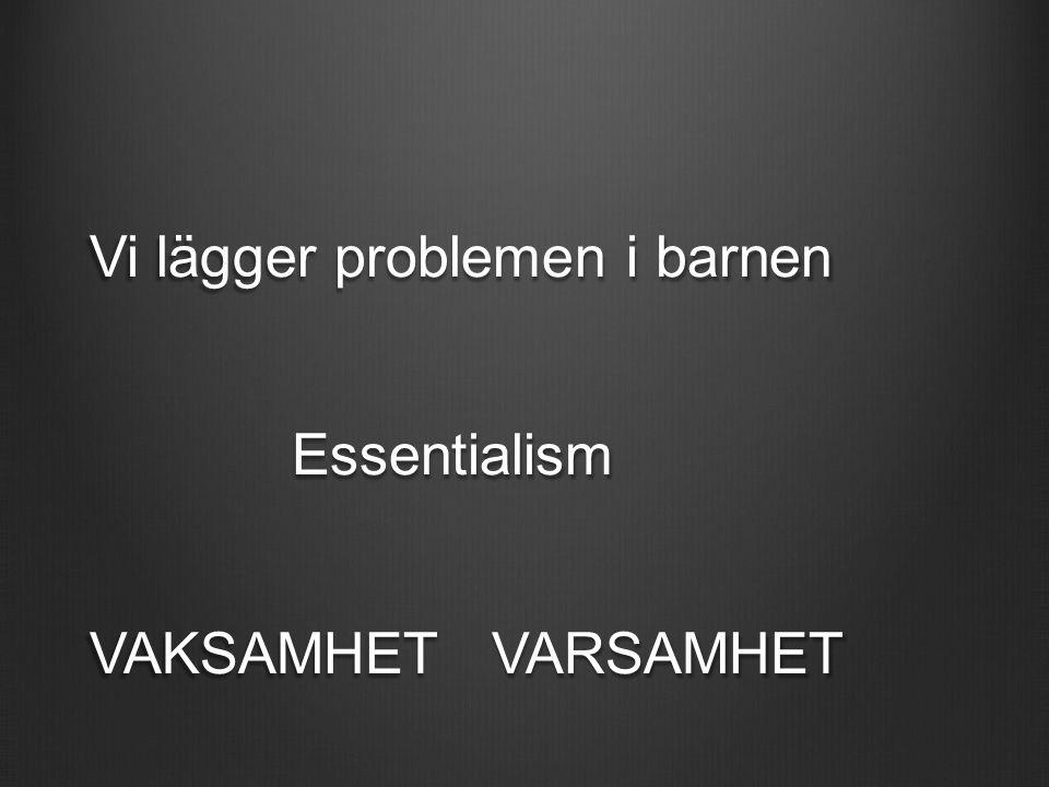 Vi lägger problemen i barnen Essentialism Essentialism VAKSAMHET VARSAMHET