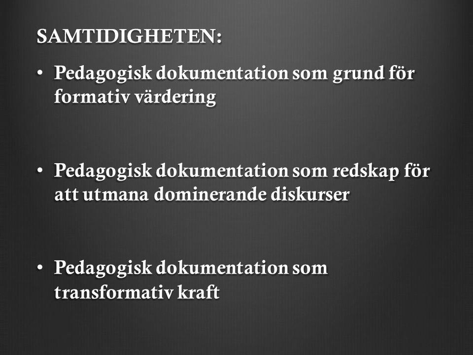 SAMTIDIGHETEN: Pedagogisk dokumentation som grund för formativ värdering Pedagogisk dokumentation som grund för formativ värdering Pedagogisk dokumentation som redskap för att utmana dominerande diskurser Pedagogisk dokumentation som redskap för att utmana dominerande diskurser Pedagogisk dokumentation som transformativ kraft Pedagogisk dokumentation som transformativ kraft